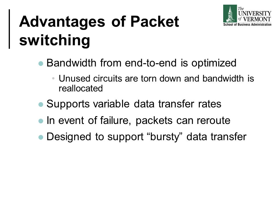Advantages of Packet switching Bandwidth from end-to-end is optimized Unused circuits are torn down and bandwidth is reallocated Supports variable data transfer rates In event of failure, packets can reroute Designed to support bursty data transfer