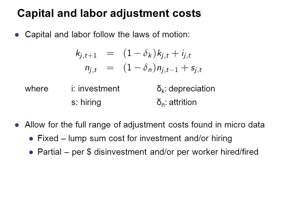 Capital and labor adjustment costs ●Capital and labor follow the laws of motion: where i: investmentδ k : depreciation s: hiringδ n : attrition ●Allow for the full range of adjustment costs found in micro data ●Fixed – lump sum cost for investment and/or hiring ●Partial – per $ disinvestment and/or per worker hired/fired