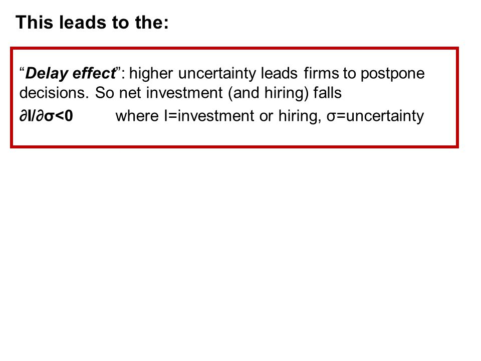 This leads to the: Delay effect : higher uncertainty leads firms to postpone decisions.