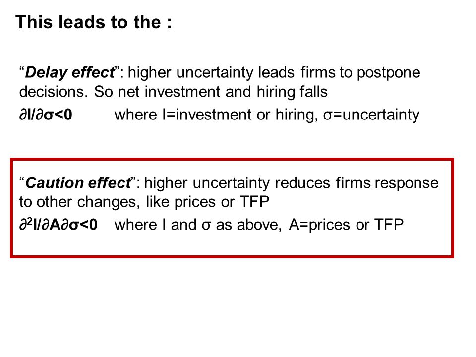 "This leads to the : ""Delay effect"": higher uncertainty leads firms to postpone decisions. So net investment and hiring falls ∂I/∂σ<0where I=investment"
