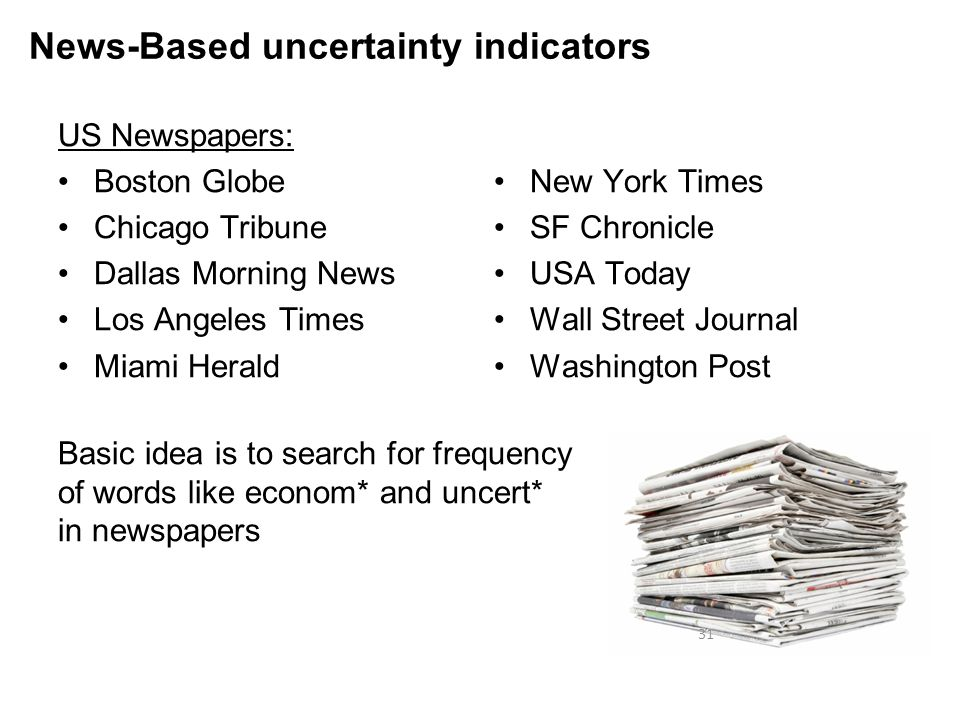 US Newspapers: Boston Globe Chicago Tribune Dallas Morning News Los Angeles Times Miami Herald New York Times SF Chronicle USA Today Wall Street Journal Washington Post 31 News-Based uncertainty indicators Basic idea is to search for frequency of words like econom* and uncert* in newspapers