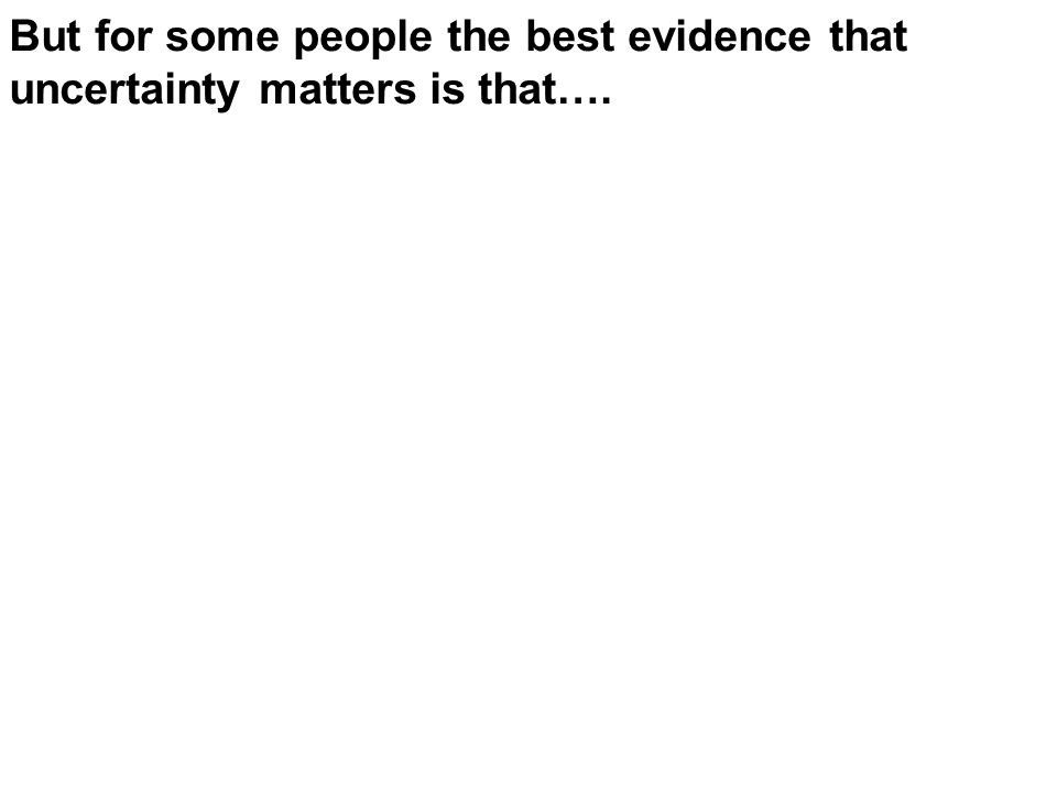 But for some people the best evidence that uncertainty matters is that….