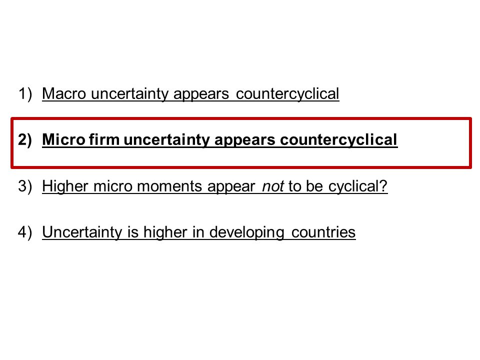 1)Macro uncertainty appears countercyclical 2)Micro firm uncertainty appears countercyclical 3)Higher micro moments appear not to be cyclical.