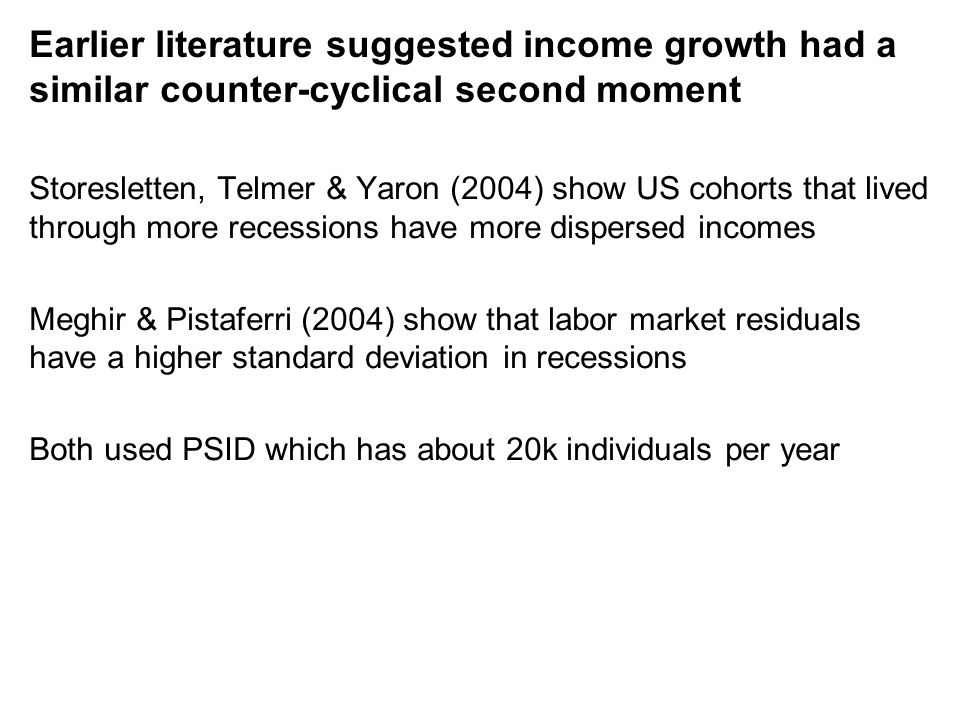 Earlier literature suggested income growth had a similar counter-cyclical second moment Storesletten, Telmer & Yaron (2004) show US cohorts that lived through more recessions have more dispersed incomes Meghir & Pistaferri (2004) show that labor market residuals have a higher standard deviation in recessions Both used PSID which has about 20k individuals per year