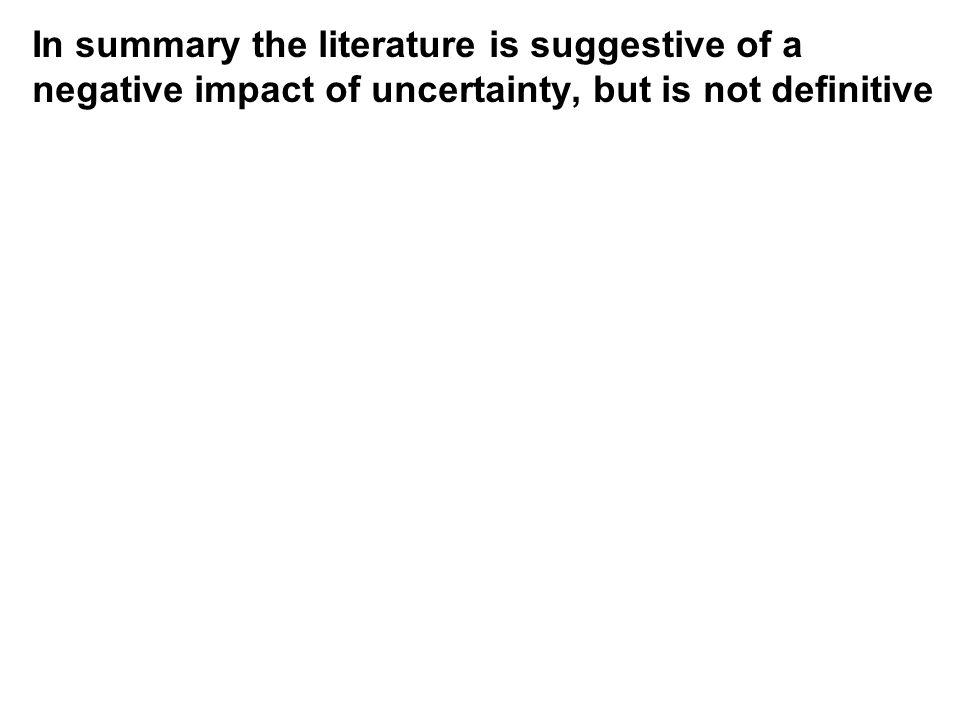 In summary the literature is suggestive of a negative impact of uncertainty, but is not definitive