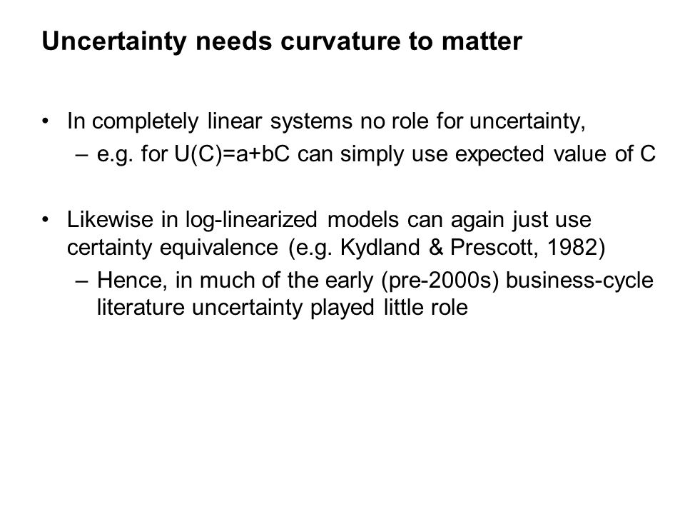 In completely linear systems no role for uncertainty, –e.g. for U(C)=a+bC can simply use expected value of C Likewise in log-linearized models can aga