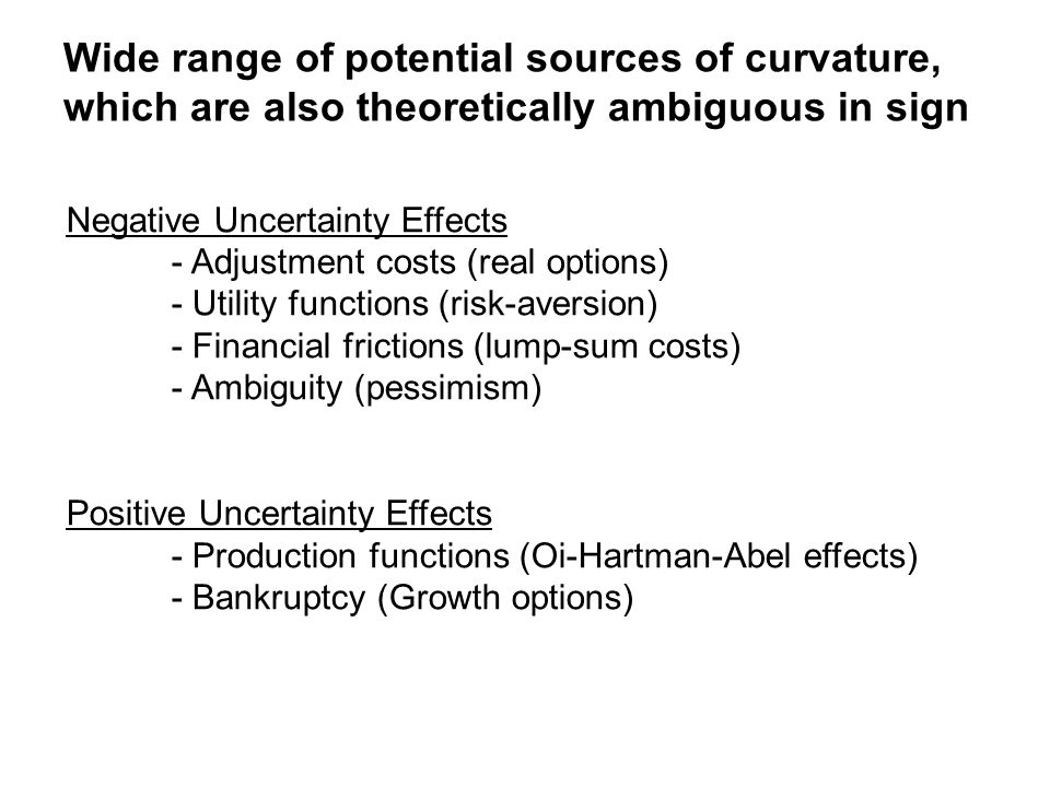 Wide range of potential sources of curvature, which are also theoretically ambiguous in sign Negative Uncertainty Effects - Adjustment costs (real options) - Utility functions (risk-aversion) - Financial frictions (lump-sum costs) - Ambiguity (pessimism) Positive Uncertainty Effects - Production functions (Oi-Hartman-Abel effects) - Bankruptcy (Growth options)