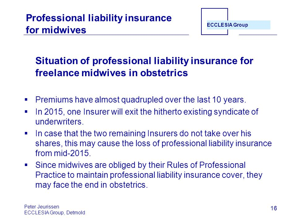 ECCLESIA Group 16 Professional liability insurance for midwives Situation of professional liability insurance for freelance midwives in obstetrics  Premiums have almost quadrupled over the last 10 years.