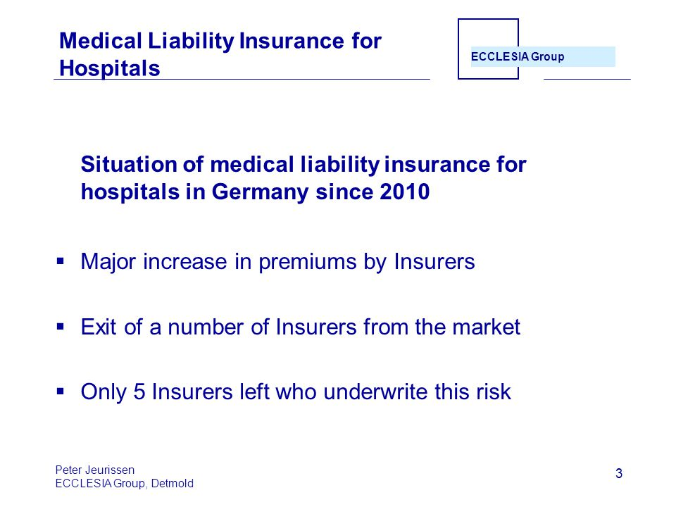ECCLESIA Group 3 Medical Liability Insurance for Hospitals Situation of medical liability insurance for hospitals in Germany since 2010  Major increase in premiums by Insurers  Exit of a number of Insurers from the market  Only 5 Insurers left who underwrite this risk Peter Jeurissen ECCLESIA Group, Detmold