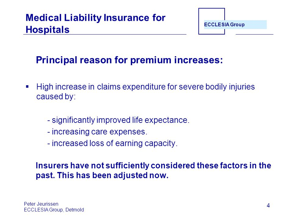 ECCLESIA Group 4 Medical Liability Insurance for Hospitals Principal reason for premium increases:  High increase in claims expenditure for severe bodily injuries caused by: - significantly improved life expectance.