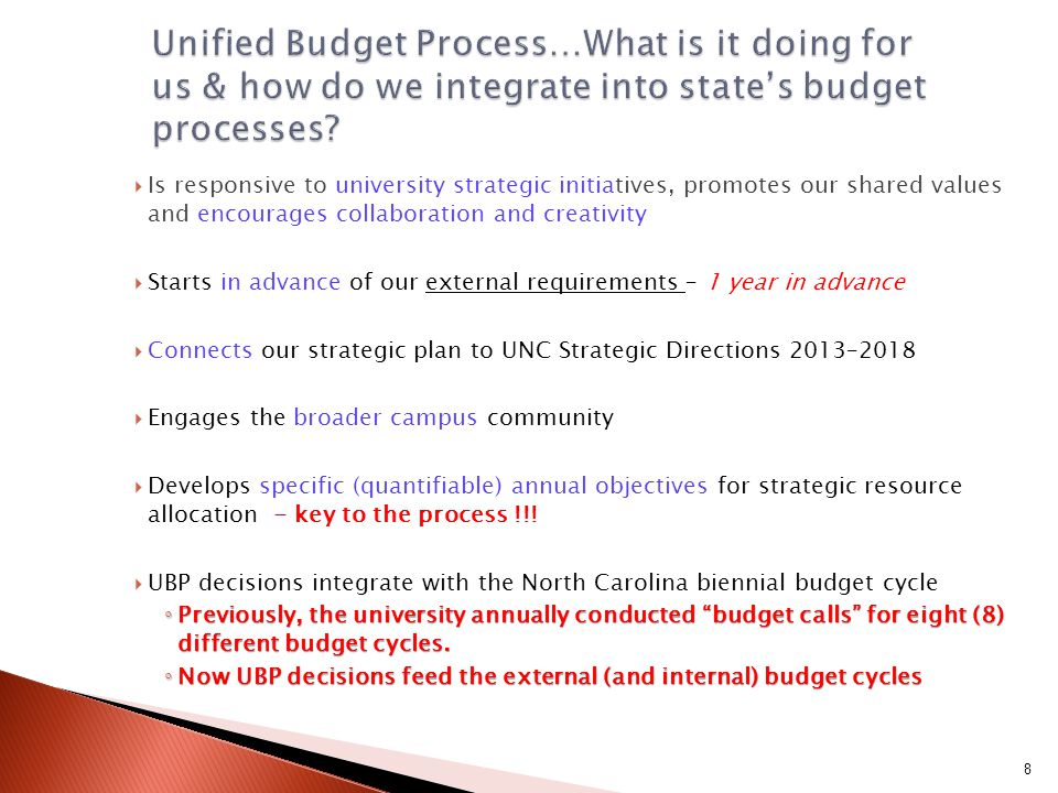University Planning, Programming & Budget Calendar Year 1 of Budget Development Cycle Year 2 of Budget Development Cycle FY 15 - 17 Biennial Budget FY 2013-14FY 2014-15 Calendar year 2013 Calendar year 2014 Calendar year 2015 JULY AUG SEPT OCT NOV DEC JAN FEB MARCH APRIL MAY JUNE JULY AUG SEPT OCT NOV DEC JAN FEB MARCH APRIL MAY JUNE  University Planning - identifies strategic priorities for biennium  Budgetary Programming - works w/campus to identify programs to meet strategic direction  UIC proposes new initiatives that support strategic priorities  Budgetary programs reviewed / analyzed by Budget Office / UBC - finalize program budgets  University Analytics team provides analysis to support discussions  Budget Office / UBC identify alternative sources of revenue to meet decisions  Cabinet / Chancellor review / prioritize budget requirements  Enrollment Management Committee develops enrollment projections  Cabinet / Chancellor approve enrollment projections Annual Allocations (Permanent + One-Time Funding) Biennal Budgets (Continuation, Expansion, Capital) Enrollment Growth Projections Campus-Initiated Tuition Increases Student Fees Special Funds (Receipt-supported) Budgets Summer School Increases Supplemental Budget (2nd Year of Biennial Cycle) Mid-Year Adjustments 9
