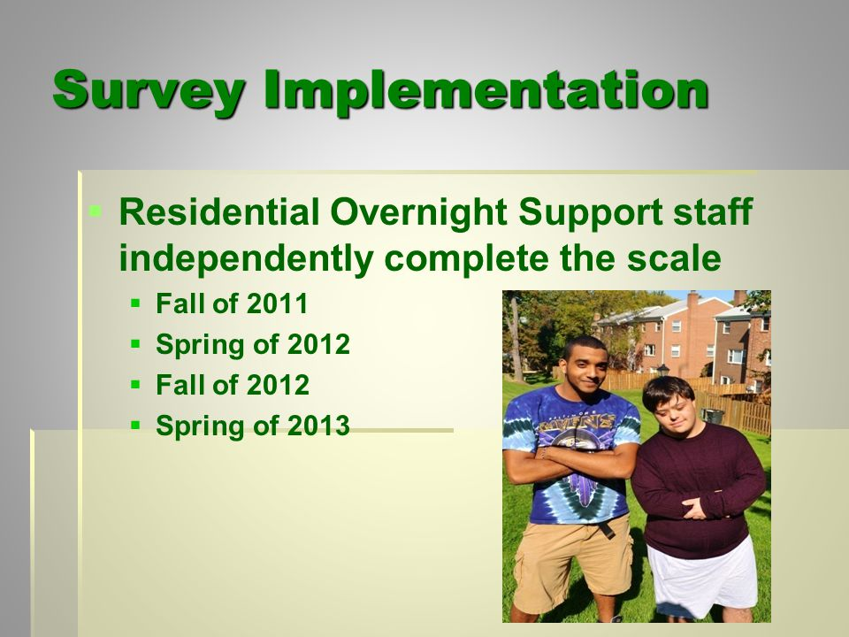 Survey Implementation   Residential Overnight Support staff independently complete the scale   Fall of 2011   Spring of 2012   Fall of 2012   Spring of 2013