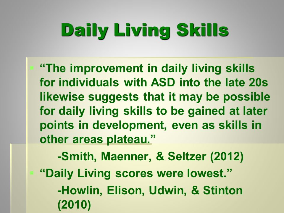 Daily Living Skills   The improvement in daily living skills for individuals with ASD into the late 20s likewise suggests that it may be possible for daily living skills to be gained at later points in development, even as skills in other areas plateau. -Smith, Maenner, & Seltzer (2012)   Daily Living scores were lowest. -Howlin, Elison, Udwin, & Stinton (2010)