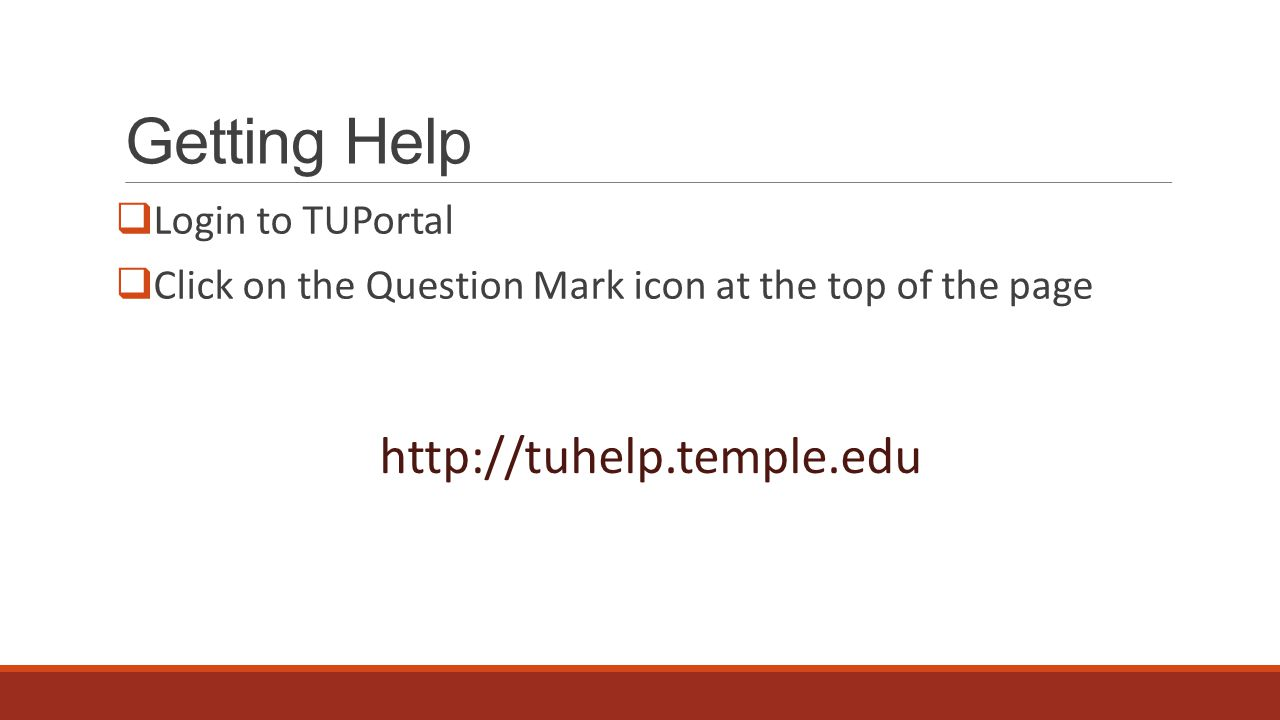 Getting Help  Login to TUPortal  Click on the Question Mark icon at the top of the page http://tuhelp.temple.edu