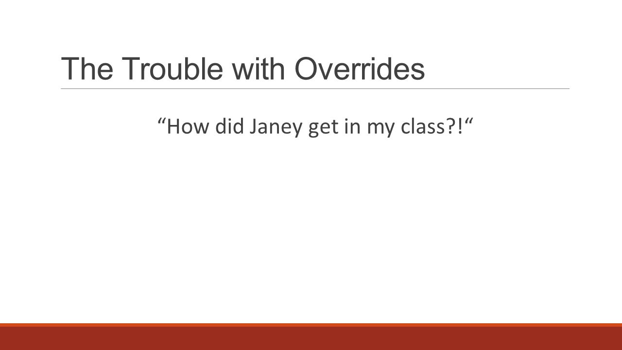 How did Janey get in my class ! The Trouble with Overrides