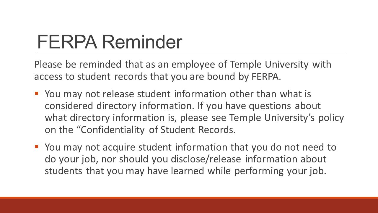 FERPA Reminder Please be reminded that as an employee of Temple University with access to student records that you are bound by FERPA.