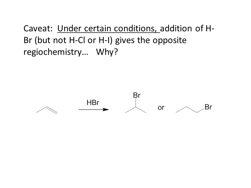 Caveat: Under certain conditions, addition of H- Br (but not H-Cl or H-I) gives the opposite regiochemistry… Why