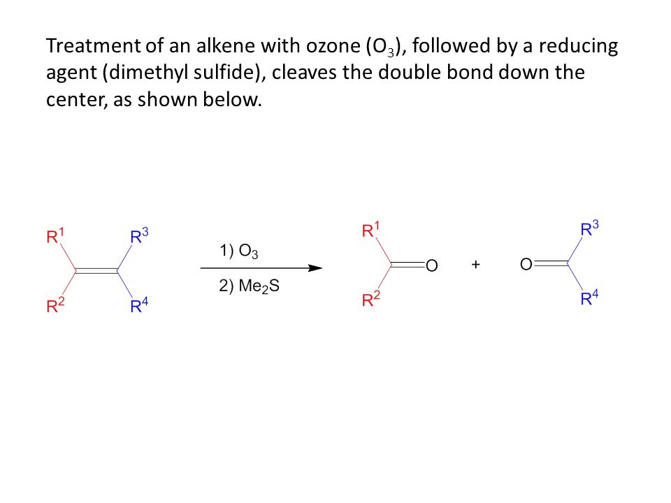 Treatment of an alkene with ozone (O 3 ), followed by a reducing agent (dimethyl sulfide), cleaves the double bond down the center, as shown below.