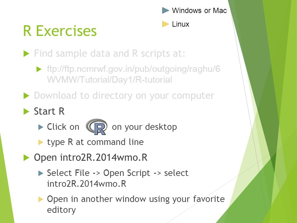 R Exercises  Find sample data and R scripts at:  ftp://ftp.ncmrwf.gov.in/pub/outgoing/raghu/6 WVMW/Tutorial/Day1/R-tutorial  Download to directory on your computer  Start R  Click on on your desktop  type R at command line  Open intro2R.2014wmo.R  Select File -> Open Script -> select intro2R.2014wmo.R  Open in another window using your favorite editory Windows or Mac Linux