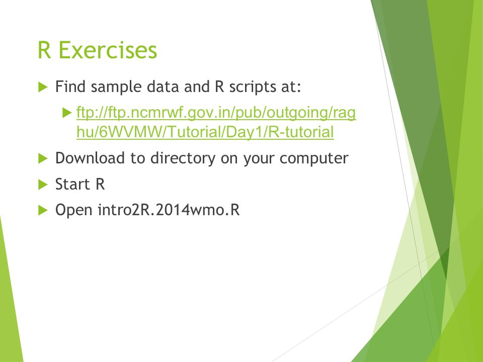 R Exercises  Find sample data and R scripts at:  ftp://ftp.ncmrwf.gov.in/pub/outgoing/rag hu/6WVMW/Tutorial/Day1/R-tutorial ftp://ftp.ncmrwf.gov.in/pub/outgoing/rag hu/6WVMW/Tutorial/Day1/R-tutorial  Download to directory on your computer  Start R  Open intro2R.2014wmo.R