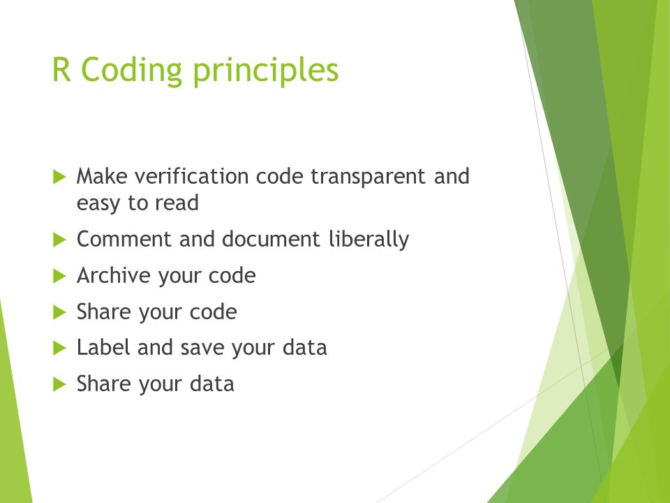 R Coding principles  Make verification code transparent and easy to read  Comment and document liberally  Archive your code  Share your code  Label and save your data  Share your data