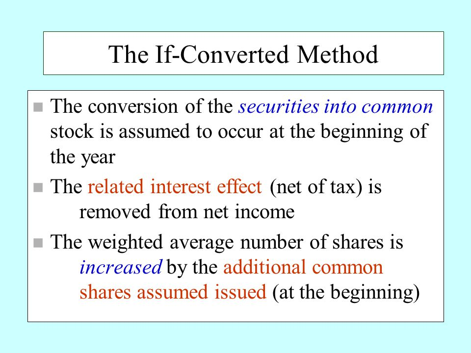 The If-Converted Method n The conversion of the securities into common stock is assumed to occur at the beginning of the year n The related interest effect (net of tax) is removed from net income n The weighted average number of shares is increased by the additional common shares assumed issued (at the beginning)