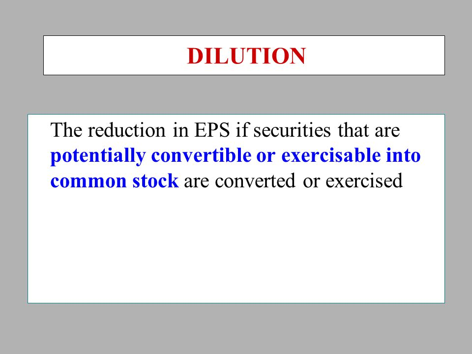 DILUTION The reduction in EPS if securities that are potentially convertible or exercisable into common stock are converted or exercised