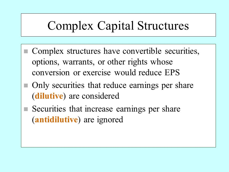 Complex Capital Structures n Complex structures have convertible securities, options, warrants, or other rights whose conversion or exercise would reduce EPS n Only securities that reduce earnings per share (dilutive) are considered n Securities that increase earnings per share (antidilutive) are ignored