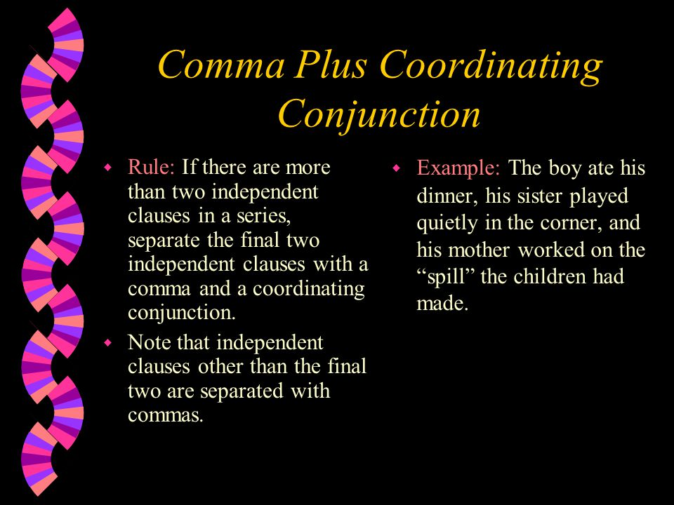 Comma Plus Coordinating Conjunction w Rule: If there are more than two independent clauses in a series, separate the final two independent clauses with a comma and a coordinating conjunction.