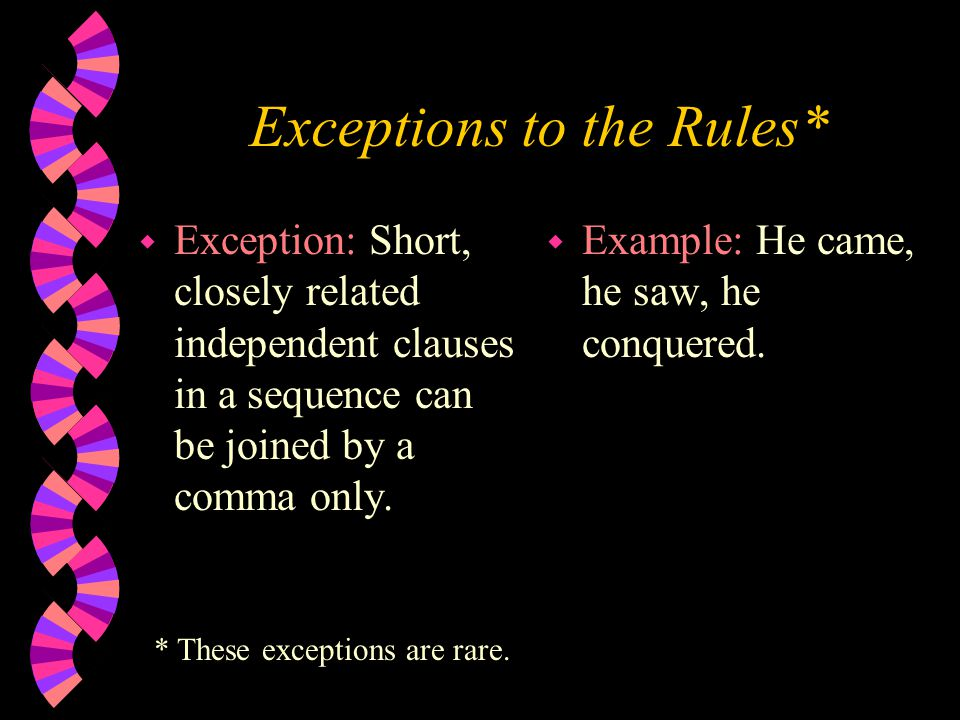 Exceptions to the Rules* w Exception: Short, closely related independent clauses in a sequence can be joined by a comma only.