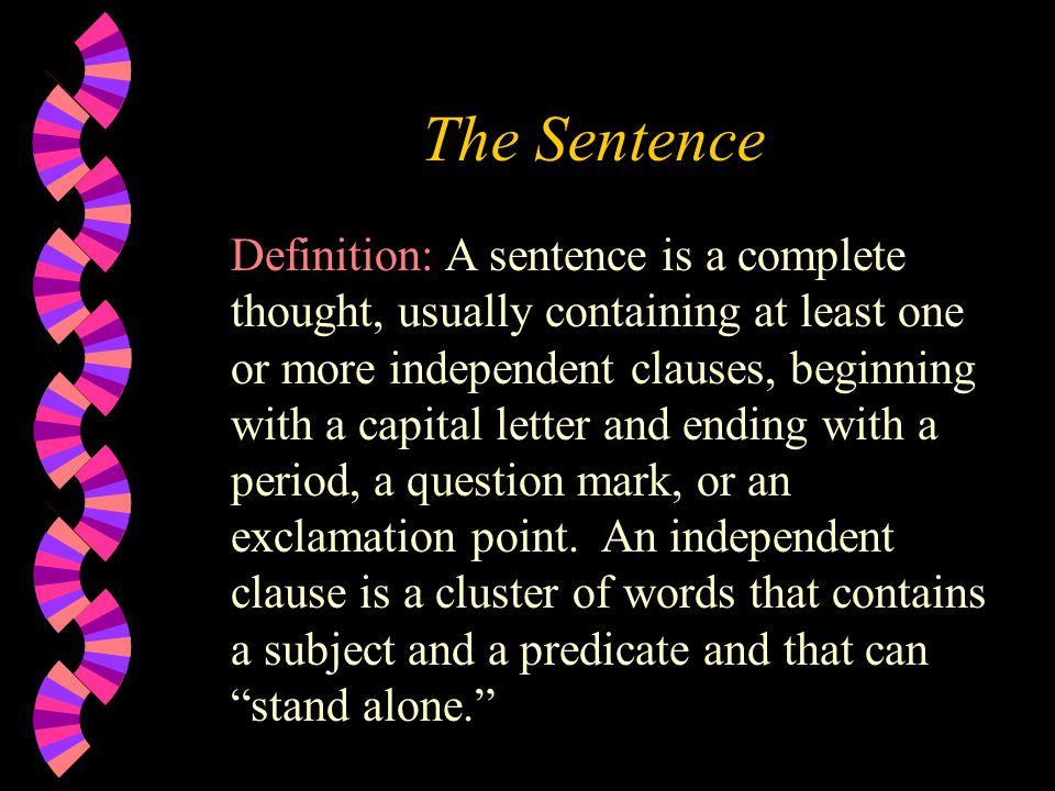 The Sentence Definition: A sentence is a complete thought, usually containing at least one or more independent clauses, beginning with a capital letter and ending with a period, a question mark, or an exclamation point.