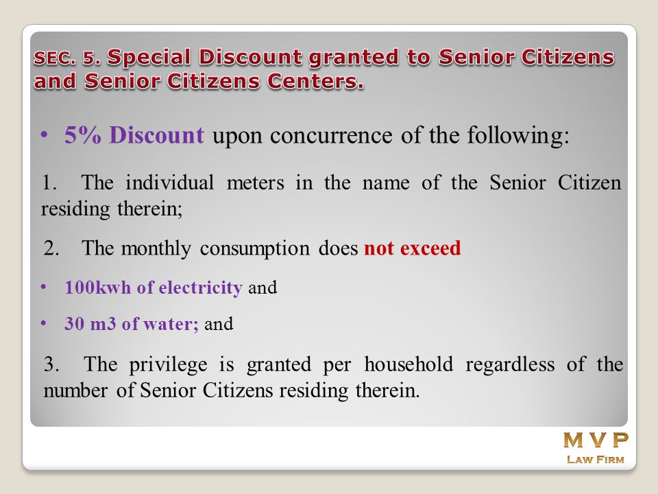 5% Discount upon concurrence of the following: 1. The individual meters in the name of the Senior Citizen residing therein; 2. The monthly consumption