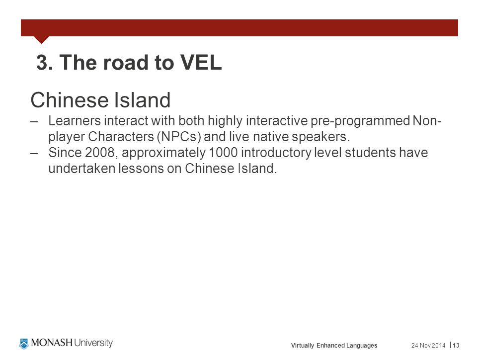 24 Nov 2014Virtually Enhanced Languages13 3. The road to VEL Chinese Island –Learners interact with both highly interactive pre-programmed Non- player