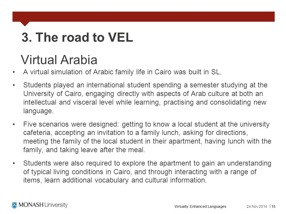 24 Nov 2014Virtually Enhanced Languages16 3. The road to VEL Virtual Arabia A virtual simulation of Arabic family life in Cairo was built in SL. Stude