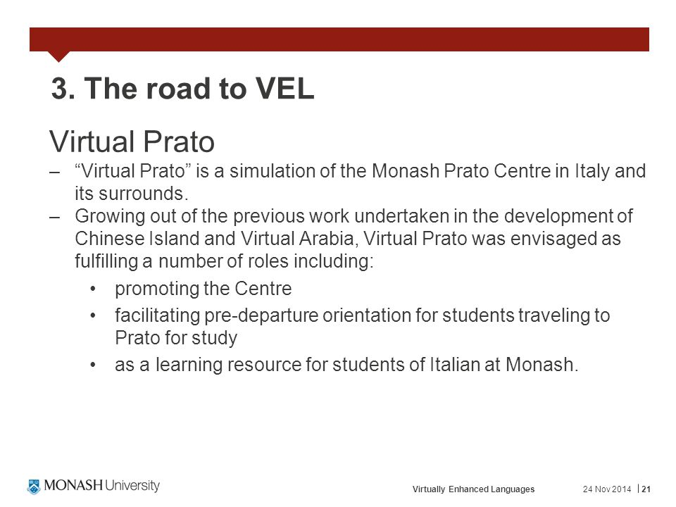 "24 Nov 2014Virtually Enhanced Languages21 3. The road to VEL Virtual Prato –""Virtual Prato"" is a simulation of the Monash Prato Centre in Italy and it"