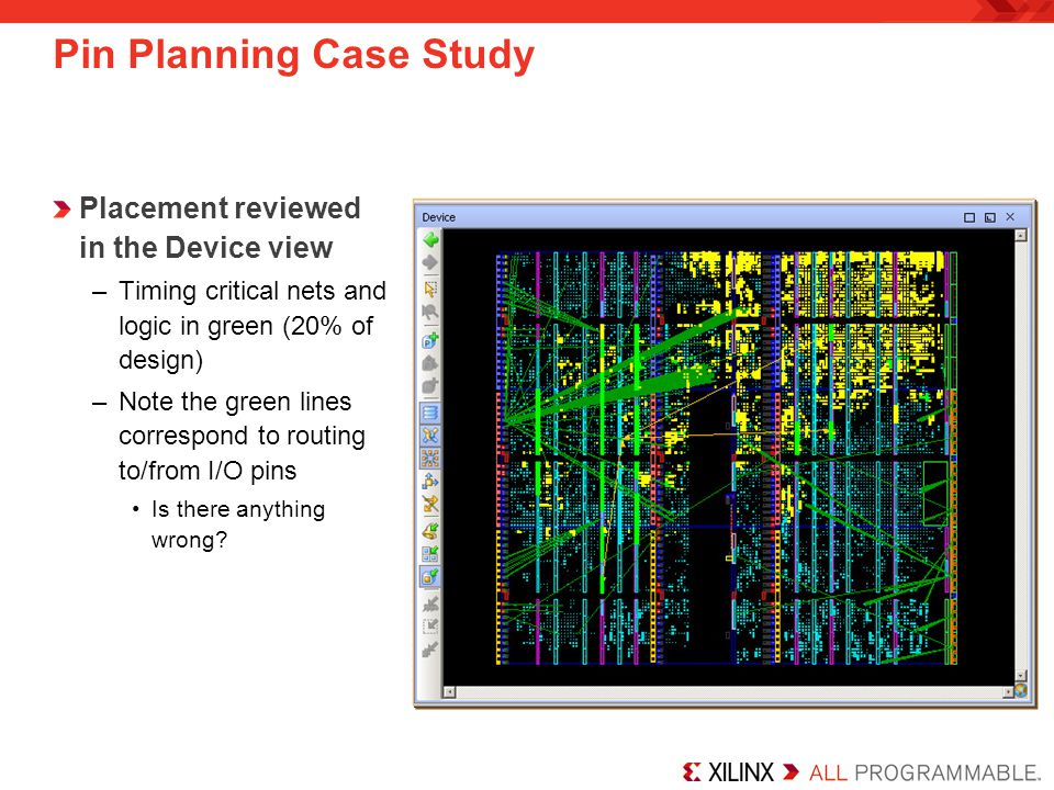 Pin Planning Case Study Placement reviewed in the Device view –Timing critical nets and logic in green (20% of design) –Note the green lines correspon