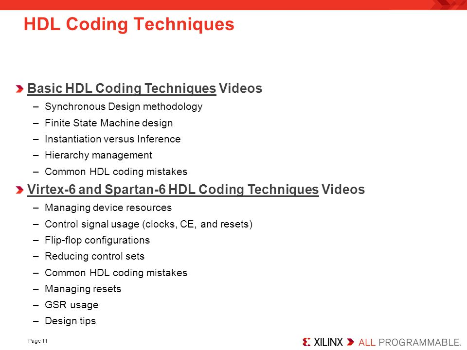 HDL Coding Techniques Basic HDL Coding Techniques Videos –Synchronous Design methodology –Finite State Machine design –Instantiation versus Inference –Hierarchy management –Common HDL coding mistakes Virtex-6 and Spartan-6 HDL Coding Techniques Videos –Managing device resources –Control signal usage (clocks, CE, and resets) –Flip-flop configurations –Reducing control sets –Common HDL coding mistakes –Managing resets –GSR usage –Design tips Page 11