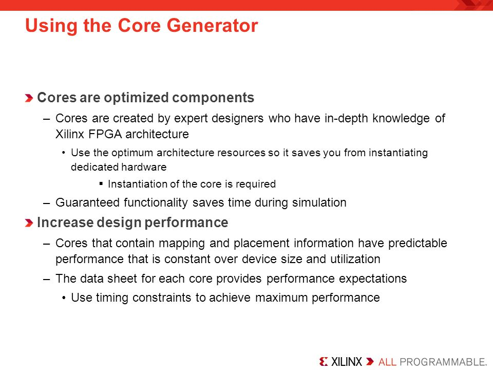 Using the Core Generator Cores are optimized components –Cores are created by expert designers who have in-depth knowledge of Xilinx FPGA architecture Use the optimum architecture resources so it saves you from instantiating dedicated hardware  Instantiation of the core is required –Guaranteed functionality saves time during simulation Increase design performance –Cores that contain mapping and placement information have predictable performance that is constant over device size and utilization –The data sheet for each core provides performance expectations Use timing constraints to achieve maximum performance