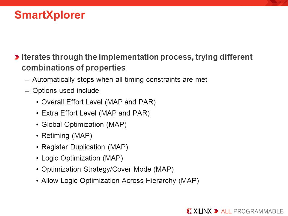 SmartXplorer Iterates through the implementation process, trying different combinations of properties –Automatically stops when all timing constraints