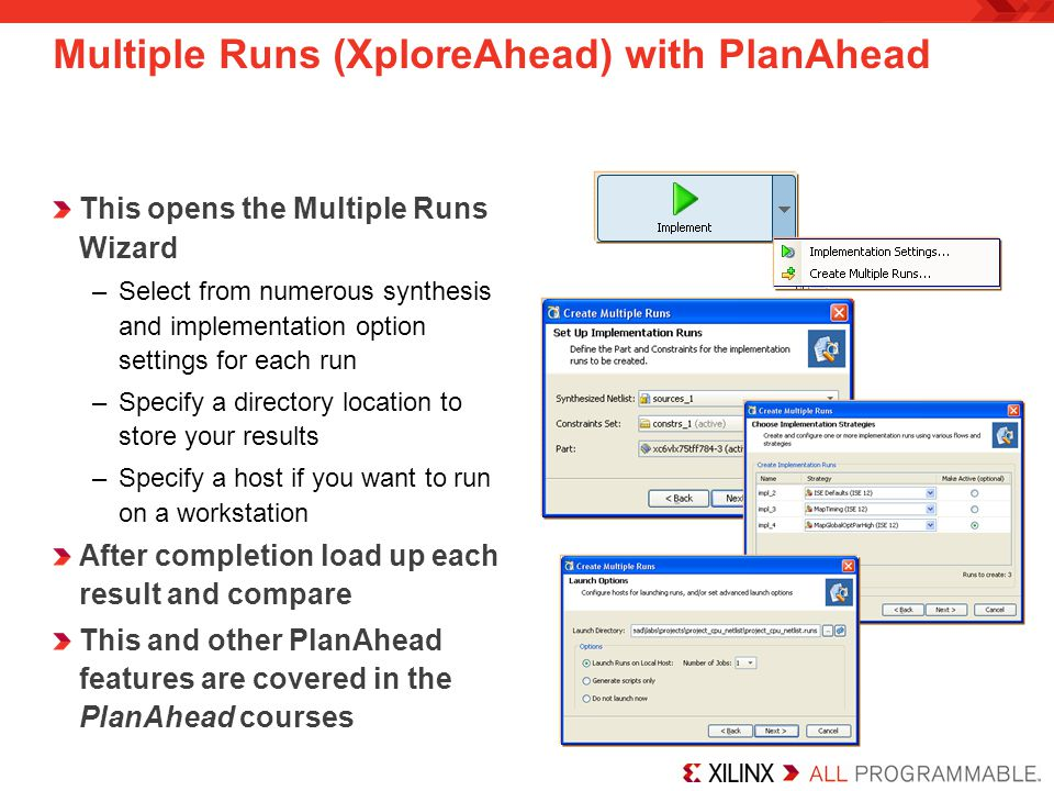 Multiple Runs (XploreAhead) with PlanAhead This opens the Multiple Runs Wizard –Select from numerous synthesis and implementation option settings for each run –Specify a directory location to store your results –Specify a host if you want to run on a workstation After completion load up each result and compare This and other PlanAhead features are covered in the PlanAhead courses