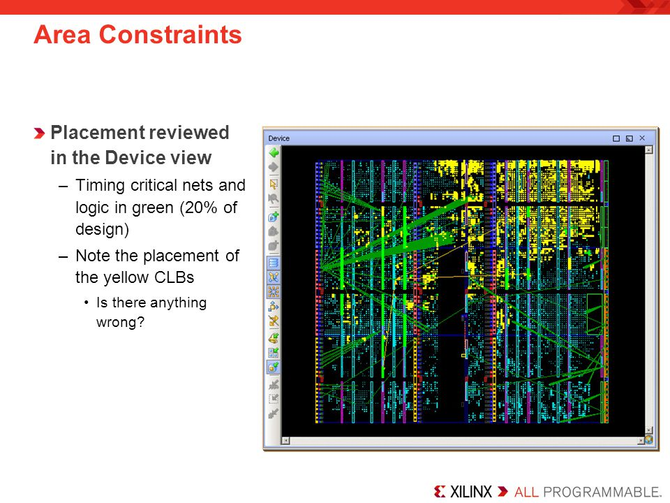 Area Constraints Placement reviewed in the Device view –Timing critical nets and logic in green (20% of design) –Note the placement of the yellow CLBs Is there anything wrong?