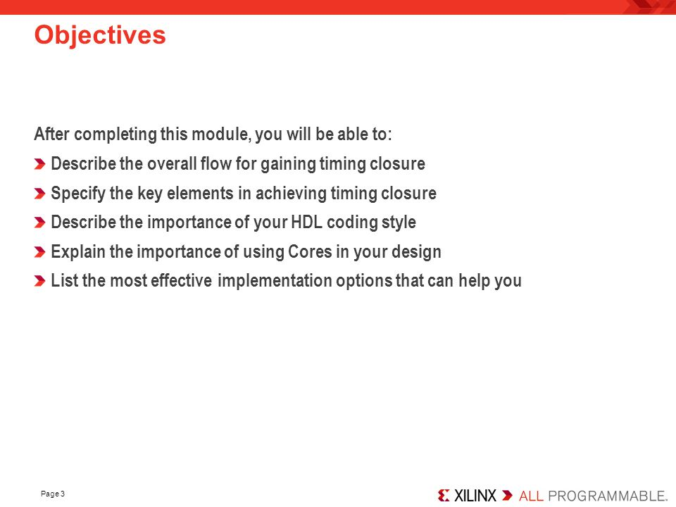 Page 3 Objectives After completing this module, you will be able to: Describe the overall flow for gaining timing closure Specify the key elements in