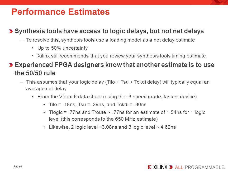 Page 6 Performance Estimates Synthesis tools have access to logic delays, but not net delays –To resolve this, synthesis tools use a loading model as a net delay estimate Up to 50% uncertainty Xilinx still recommends that you review your synthesis tools timing estimate Experienced FPGA designers know that another estimate is to use the 50/50 rule –This assumes that your logic delay (Tilo + Tsu + Tckdi delay) will typically equal an average net delay From the Virtex-6 data sheet (using the -3 speed grade, fastest device) Tilo =.18ns, Tsu =.29ns, and Tckdi =.30ns Tlogic =.77ns and Troute ~.77ns for an estimate of 1.54ns for 1 logic level (this corresponds to the 650 MHz estimate) Likewise, 2 logic level ~3.08ns and 3 logic level ~ 4.62ns