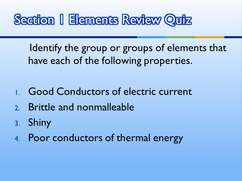Identify the group or groups of elements that have each of the following properties. 1. Good Conductors of electric current 2. Brittle and nonmalleabl