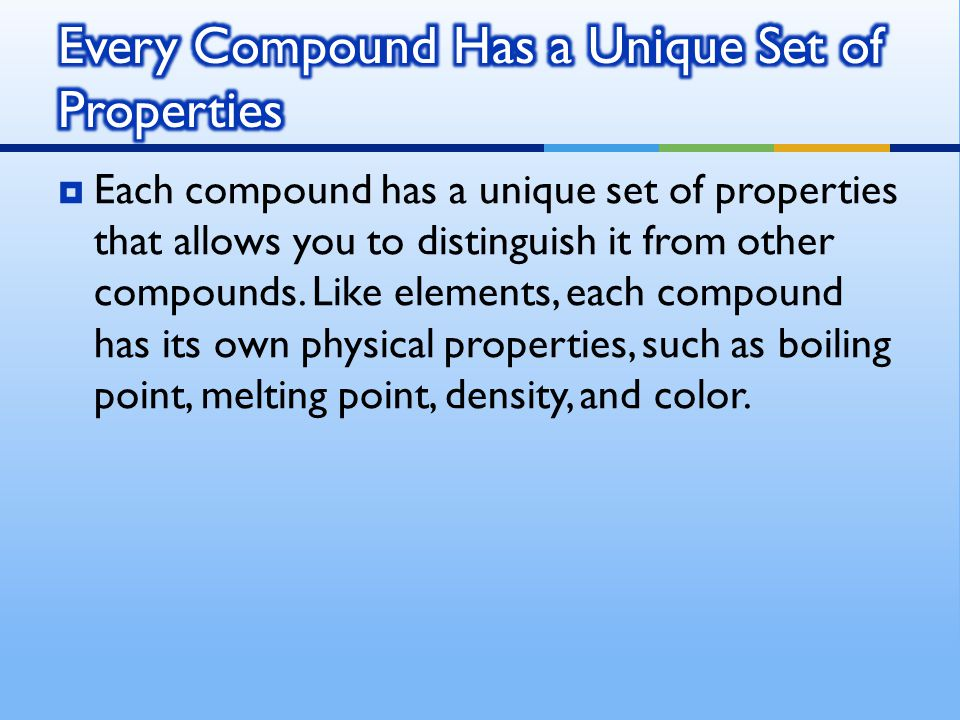  Each compound has a unique set of properties that allows you to distinguish it from other compounds. Like elements, each compound has its own physic