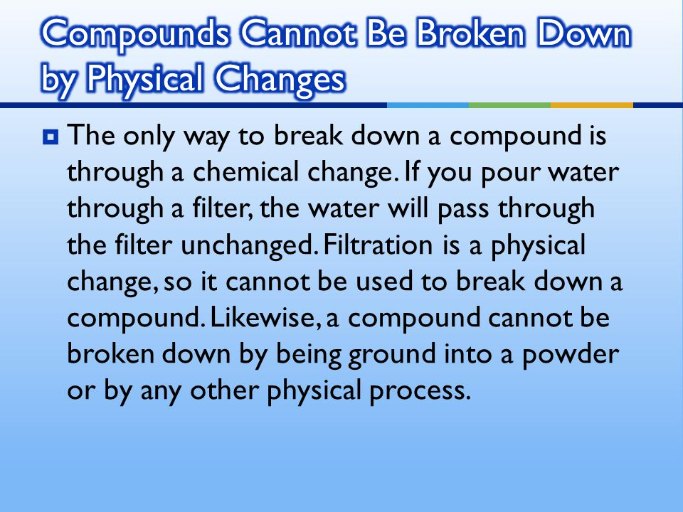  The only way to break down a compound is through a chemical change. If you pour water through a filter, the water will pass through the filter uncha