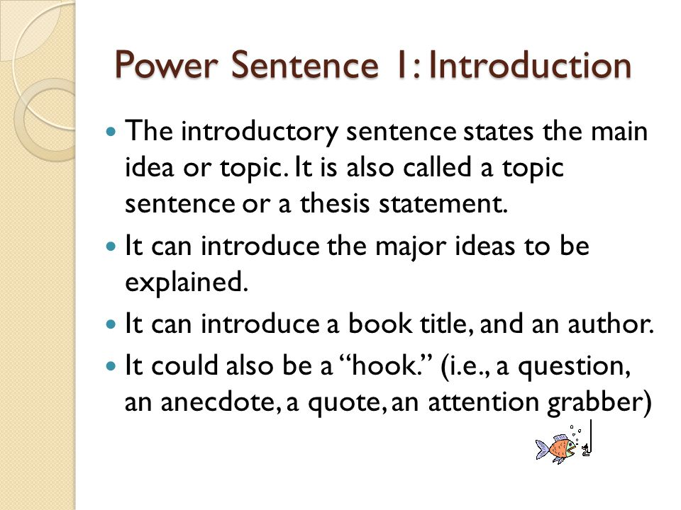Power Sentence 1: Introduction The introductory sentence states the main idea or topic. It is also called a topic sentence or a thesis statement. It c