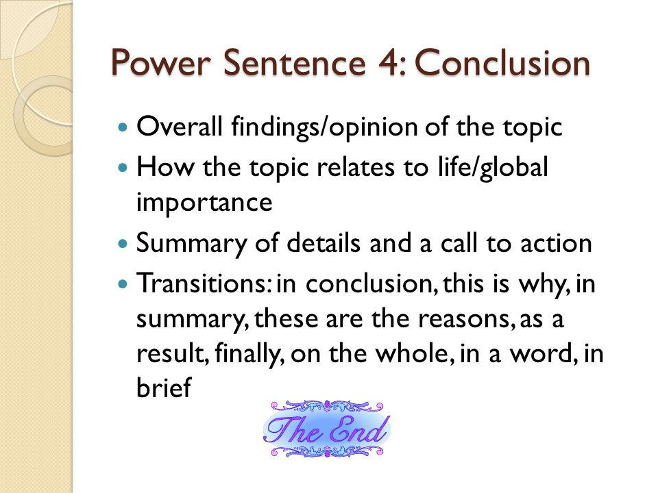 Power Sentence 4: Conclusion Overall findings/opinion of the topic How the topic relates to life/global importance Summary of details and a call to action Transitions: in conclusion, this is why, in summary, these are the reasons, as a result, finally, on the whole, in a word, in brief