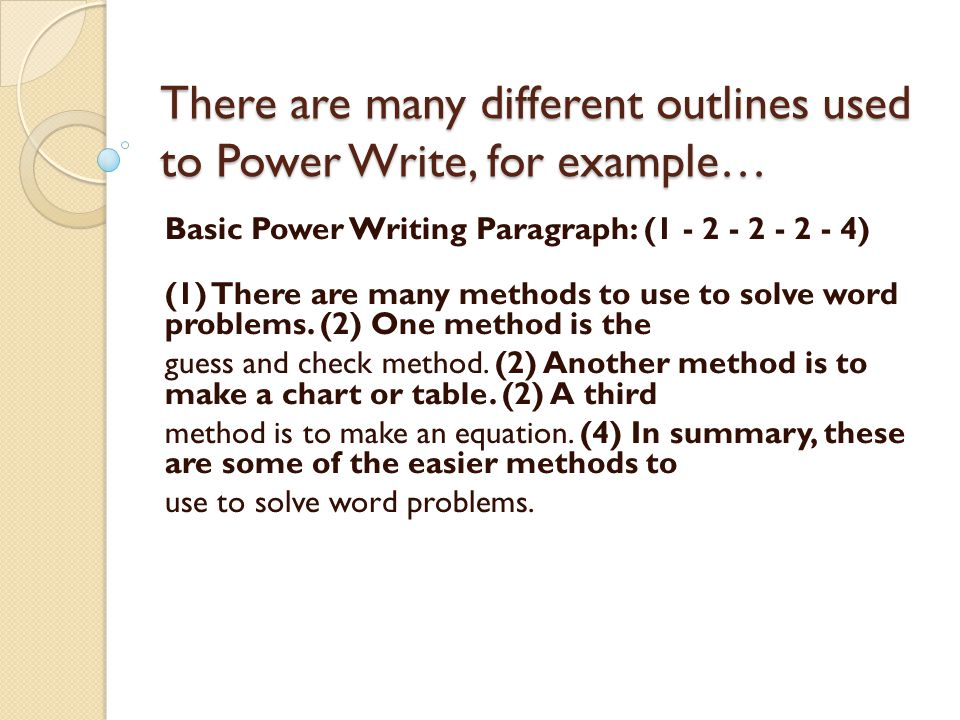 There are many different outlines used to Power Write, for example… Basic Power Writing Paragraph: (1 - 2 - 2 - 2 - 4) (1) There are many methods to use to solve word problems.