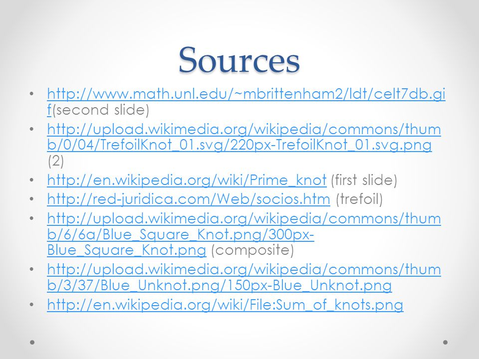 Sources http://www.math.unl.edu/~mbrittenham2/ldt/celt7db.gi f(second slide) http://www.math.unl.edu/~mbrittenham2/ldt/celt7db.gi f http://upload.wikimedia.org/wikipedia/commons/thum b/0/04/TrefoilKnot_01.svg/220px-TrefoilKnot_01.svg.png (2) http://upload.wikimedia.org/wikipedia/commons/thum b/0/04/TrefoilKnot_01.svg/220px-TrefoilKnot_01.svg.png http://en.wikipedia.org/wiki/Prime_knot (first slide) http://en.wikipedia.org/wiki/Prime_knot http://red-juridica.com/Web/socios.htm (trefoil) http://red-juridica.com/Web/socios.htm http://upload.wikimedia.org/wikipedia/commons/thum b/6/6a/Blue_Square_Knot.png/300px- Blue_Square_Knot.png (composite) http://upload.wikimedia.org/wikipedia/commons/thum b/6/6a/Blue_Square_Knot.png/300px- Blue_Square_Knot.png http://upload.wikimedia.org/wikipedia/commons/thum b/3/37/Blue_Unknot.png/150px-Blue_Unknot.png http://upload.wikimedia.org/wikipedia/commons/thum b/3/37/Blue_Unknot.png/150px-Blue_Unknot.png http://en.wikipedia.org/wiki/File:Sum_of_knots.png
